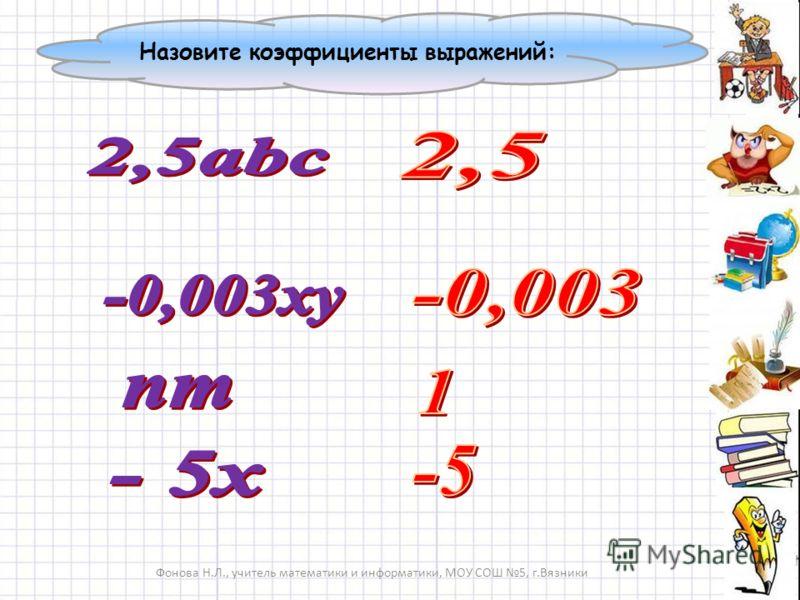 Фонова Н.Л., учитель математики и информатики, МОУ СОШ 5, г.Вязники Назовите коэффициенты выражений: