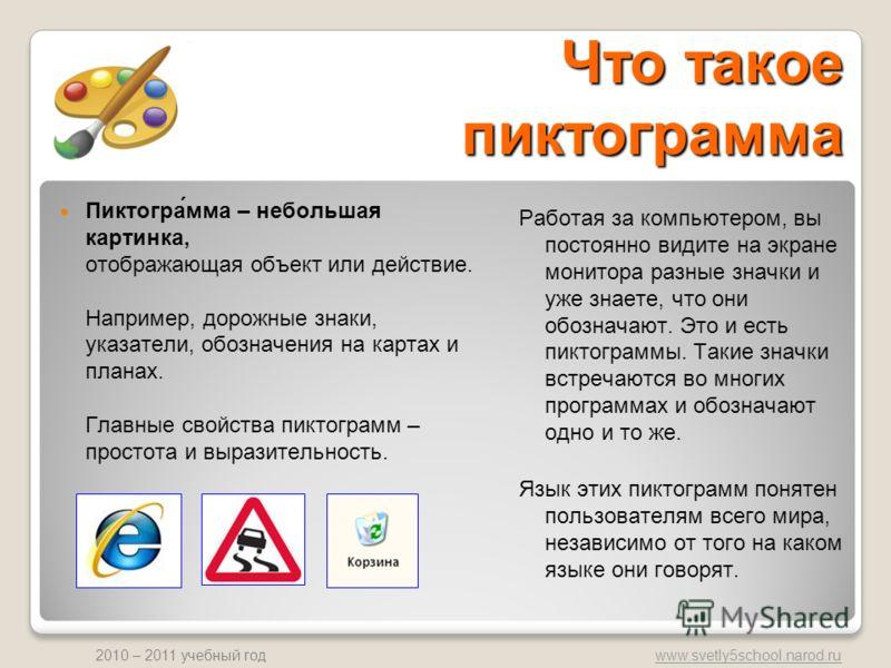 www.svetly5school.narod.ru 2010 – 2011 учебный год Что такое пиктограмма Работая за компьютером, вы постоянно видите на экране монитора разные значки и уже знаете, что они обозначают. Это и есть пиктограммы. Такие значки встречаются во многих програм