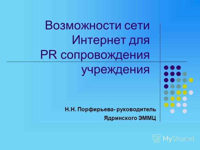 1 Возможности сети Интернет для PR сопровождения учреждения Н.Н. Порфирьева- руководитель Ядринского ЭММЦ