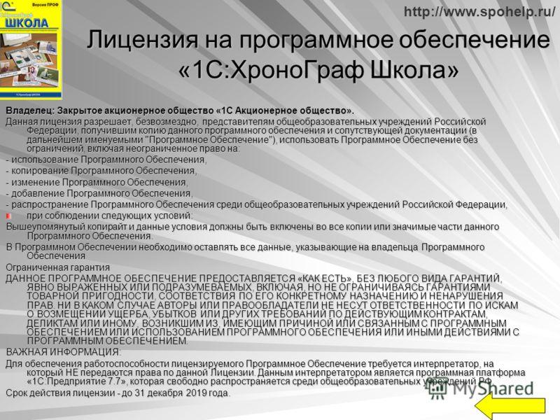 http://www.spohelp.ru/ Лицензия на программное обеспечение «1С:ХроноГраф Школа» Владелец: Закрытое акционерное общество «1С Акционерное общество». Данная лицензия разрешает, безвозмездно, представителям общеобразовательных учреждений Российской Федер