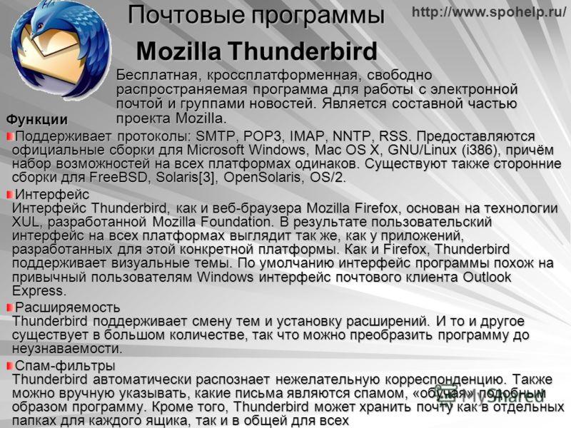 http://www.spohelp.ru/ Почтовые программы Mozilla Thunderbird Функции Поддерживает протоколы: SMTP, POP3, IMAP, NNTP, RSS. Предоставляются официальные сборки для Microsoft Windows, Mac OS X, GNU/Linux (i386), причём набор возможностей на всех платфор