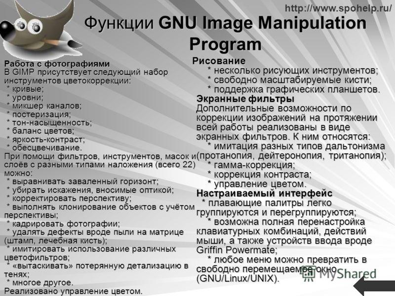 http://www.spohelp.ru/ Функции GNU Image Manipulation Program Работа с фотографиями В GIMP присутствует следующий набор инструментов цветокоррекции: * кривые; * уровни; * микшер каналов; * постеризация; * тон-насыщенность; * баланс цветов; * яркость-