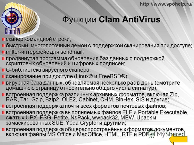 http://www.spohelp.ru/ Функции Clam AntiVirus сканер командной строки; быстрый, многопоточный демон с поддержкой сканирования при доступе; milter-интерфейс для sendmail; продвинутая программа обновления баз данных с поддержкой скриптовых обновлений и
