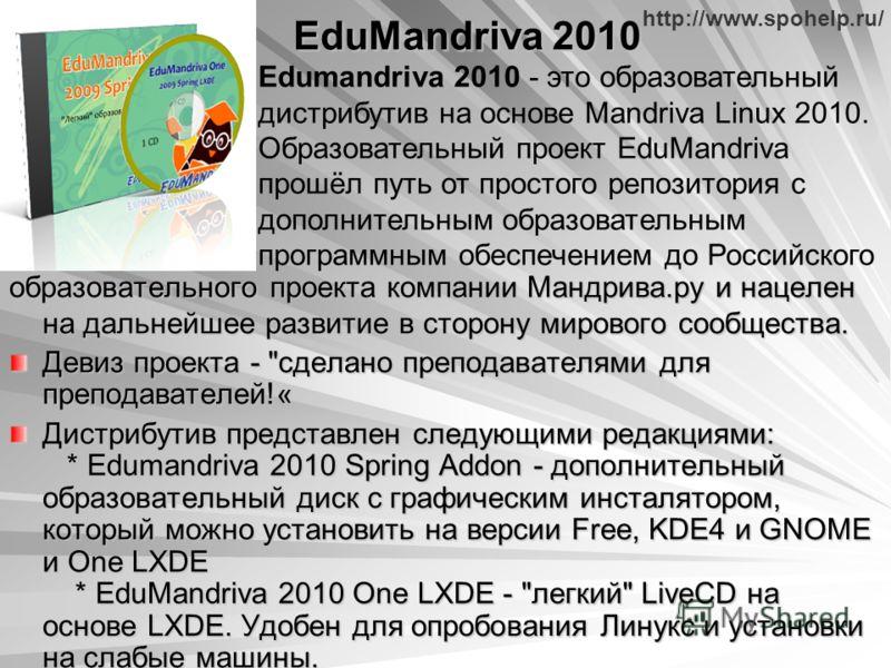 http://www.spohelp.ru/ EduMandriva 2010 образовательного проекта компании Мандрива.ру и нацелен на дальнейшее развитие в сторону мирового сообщества. Девиз проекта -
