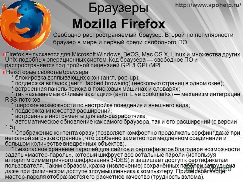 http://www.spohelp.ru/ Браузеры Mozilla Firefox Firefox выпускается для Microsoft Windows, BeOS, Mac OS X, Linux и множества других Unix-подобных операционных систем. Код браузера свободное ПО и распространяется под тройной лицензией GPL/LGPL/MPL. Не
