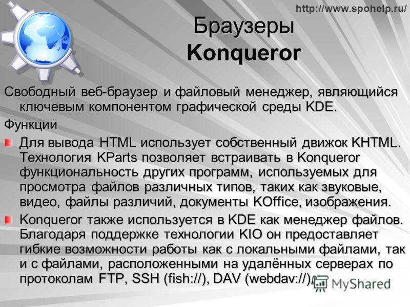 http://www.spohelp.ru/ Браузеры Konqueror Свободный веб-браузер и файловый менеджер, являющийся ключевым компонентом графической среды KDE. Функции Для вывода HTML использует собственный движок KHTML. Технология KParts позволяет встраивать в Konquero