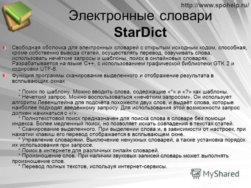 http://www.spohelp.ru/ Электронные словари StarDict Свободная оболочка для электронных словарей с открытым исходным кодом, способная, кроме собственно вывода статей, осуществлять перевод, озвучивать слова, использовать нечёткие запросы и шаблоны, пои