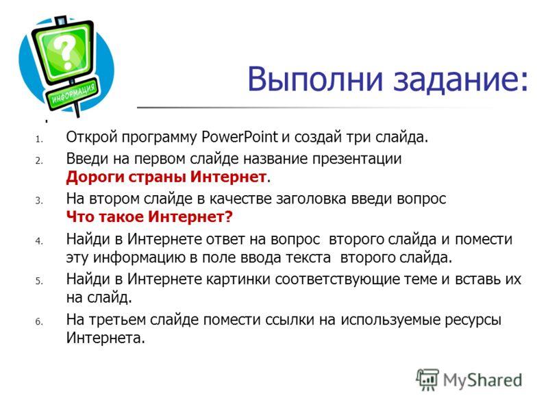 Выполни задание: 1. Открой программу PowerPoint и создай три слайда. 2. Введи на первом слайде название презентации Дороги страны Интернет. 3. На втором слайде в качестве заголовка введи вопрос Что такое Интернет? 4. Найди в Интернете ответ на вопрос
