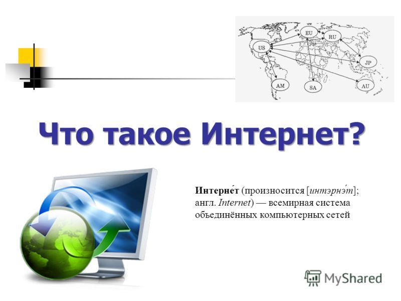 Что такое Интернет? Интерне́т (произносится [интэрнэ́т]; англ. Internet) всемирная система объединённых компьютерных сетей
