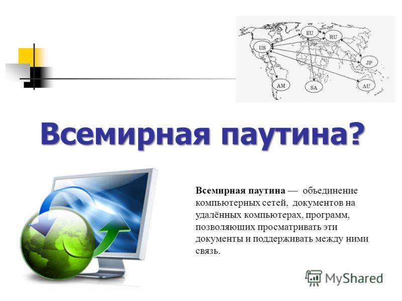 Всемирная паутина? Всемирная паутина объединение компьютерных сетей, документов на удалённых компьютерах, программ, позволяющих просматривать эти документы и поддерживать между ними связь.