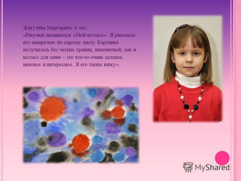 Жигучёва Маргарита, 6 лет: «Рисунок называется «Мой космос». Я рисовала его акварелью по сырому листу. Картинка получилась без четких границ, непонятной, как и космос для меня – это что-то очень далекое, неясное и интересное. Я его таким вижу».