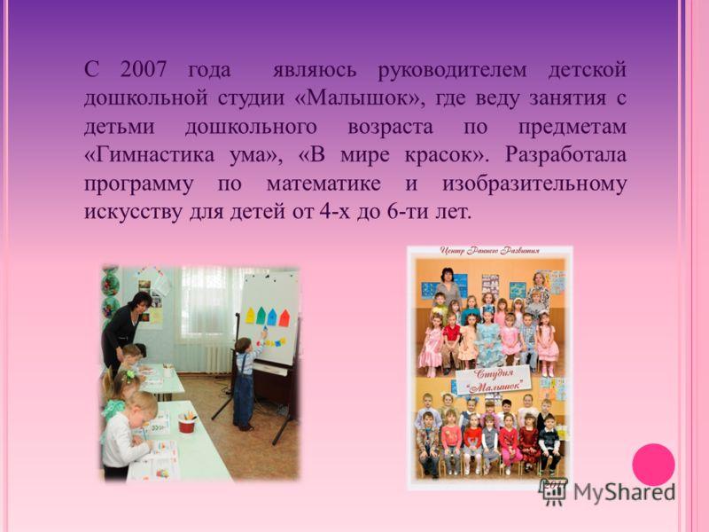 С 2007 года являюсь руководителем детской дошкольной студии «Малышок», где веду занятия с детьми дошкольного возраста по предметам «Гимнастика ума», «В мире красок». Разработала программу по математике и изобразительному искусству для детей от 4-х до