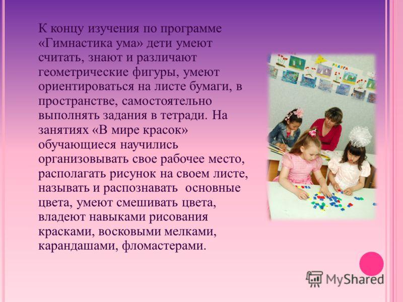 К концу изучения по программе «Гимнастика ума» дети умеют считать, знают и различают геометрические фигуры, умеют ориентироваться на листе бумаги, в пространстве, самостоятельно выполнять задания в тетради. На занятиях «В мире красок» обучающиеся нау