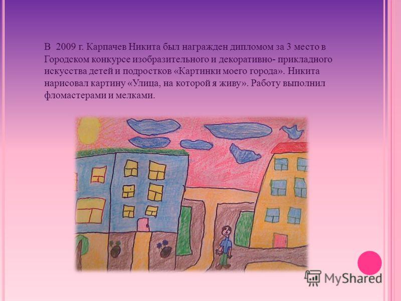 В 2009 г. Карпачев Никита был награжден дипломом за 3 место в Городском конкурсе изобразительного и декоративно- прикладного искусства детей и подростков «Картинки моего города». Никита нарисовал картину «Улица, на которой я живу». Работу выполнил фл