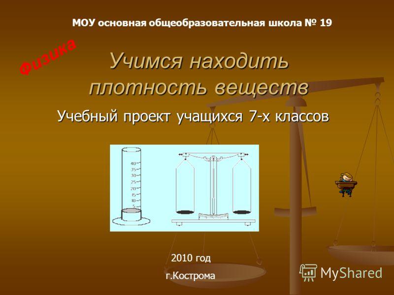 Учимся находить плотность веществ Учебный проект учащихся 7-х классов МОУ основная общеобразовательная школа 19 Физика 2010 год г.Кострома