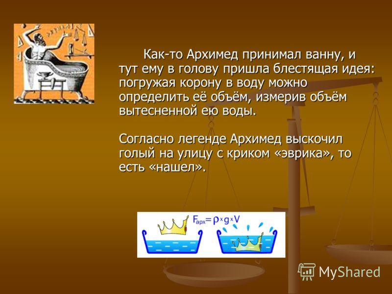 Как-то Архимед принимал ванну, и тут ему в голову пришла блестящая идея: погружая корону в воду можно определить её объём, измерив объём вытесненной ею воды. Согласно легенде Архимед выскочил голый на улицу с криком «эврика», то есть «нашел».