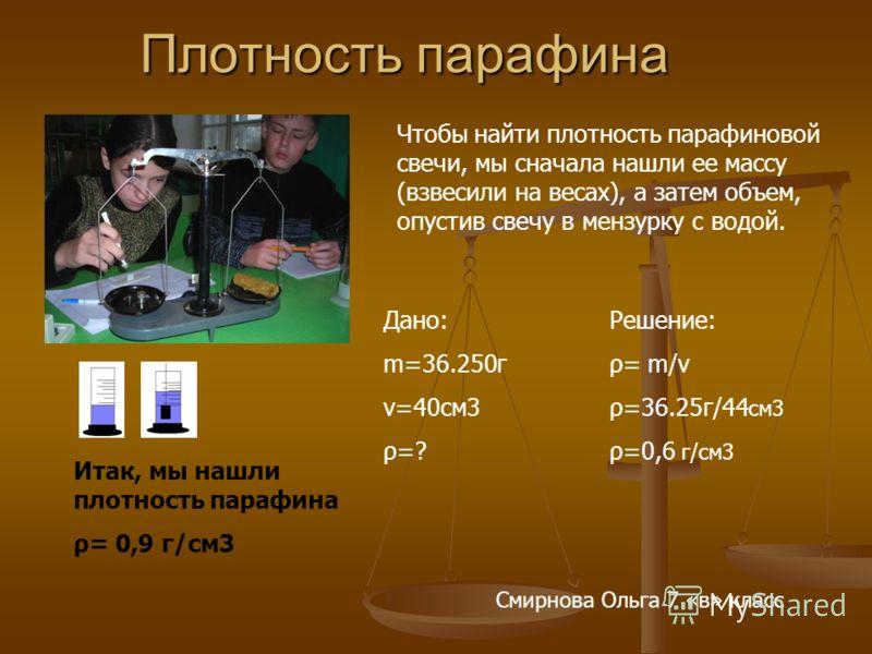 Плотность парафина Плотность парафина Дано: m=36.250г v=40см3 ρ=? Решение: ρ= m/v ρ=36.25г/44 см3 ρ=0,6 г/см3 Итак, мы нашли плотность парафина ρ= 0,9 г/см3 Смирнова Ольга 7 «в» класс Чтобы найти плотность парафиновой свечи, мы сначала нашли ее массу