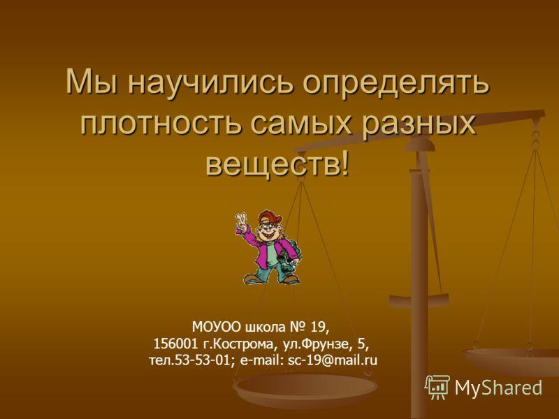 Мы научились определять плотность самых разных веществ! МОУОО школа 19, 156001 г.Кострома, ул.Фрунзе, 5, тел.53-53-01; e-mail: sc-19@mail.ru