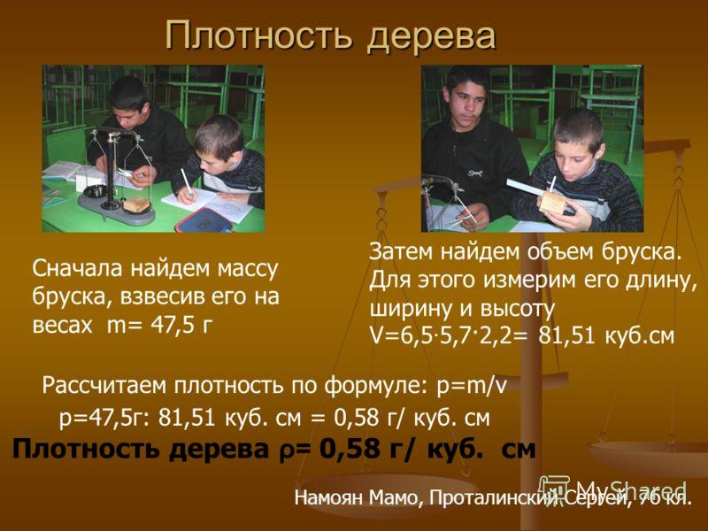 Плотность дерева Плотность дерева Сначала найдем массу бруска, взвесив его на весах m= 47,5 г Затем найдем объем бруска. Для этого измерим его длину, ширину и высоту V=6,5 5,7·2,2= 81,51 куб.см Рассчитаем плотность по формуле: р=m/v p=47,5г: 81,51 ку