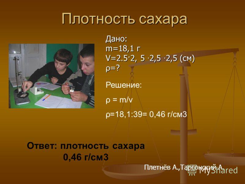 Плотность сахара Дано: m=18,1 г V=2.5·2, 5 2,5 2,5 (см) ρ =? Решение: ρ = m/v ρ=18,1:39= 0,46 г/cм3 Ответ: плотность сахара 0,46 г/см3 Плетнёв А.,Таргонский А.