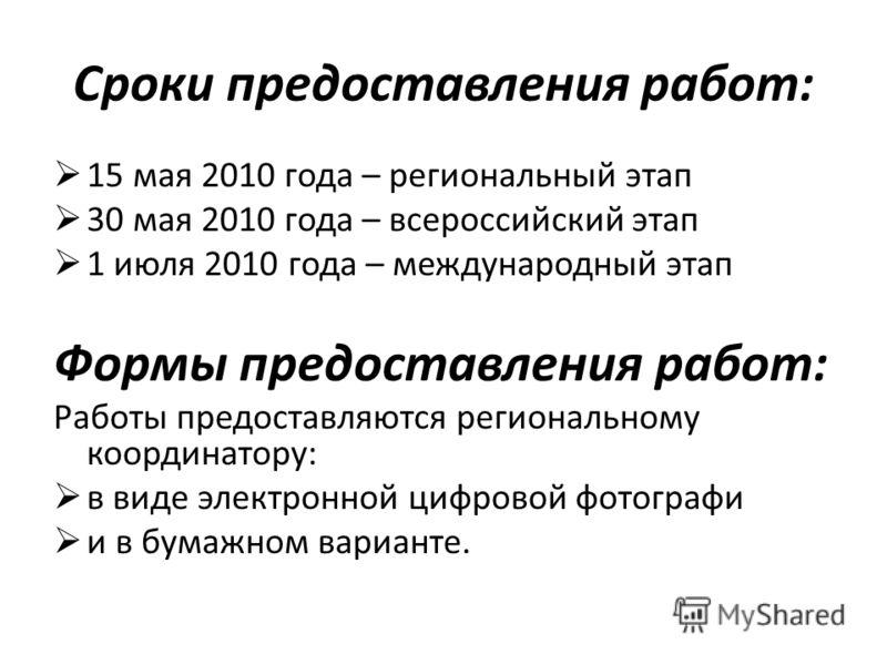 Сроки предоставления работ: 15 мая 2010 года – региональный этап 30 мая 2010 года – всероссийский этап 1 июля 2010 года – международный этап Формы предоставления работ: Работы предоставляются региональному координатору: в виде электронной цифровой фо