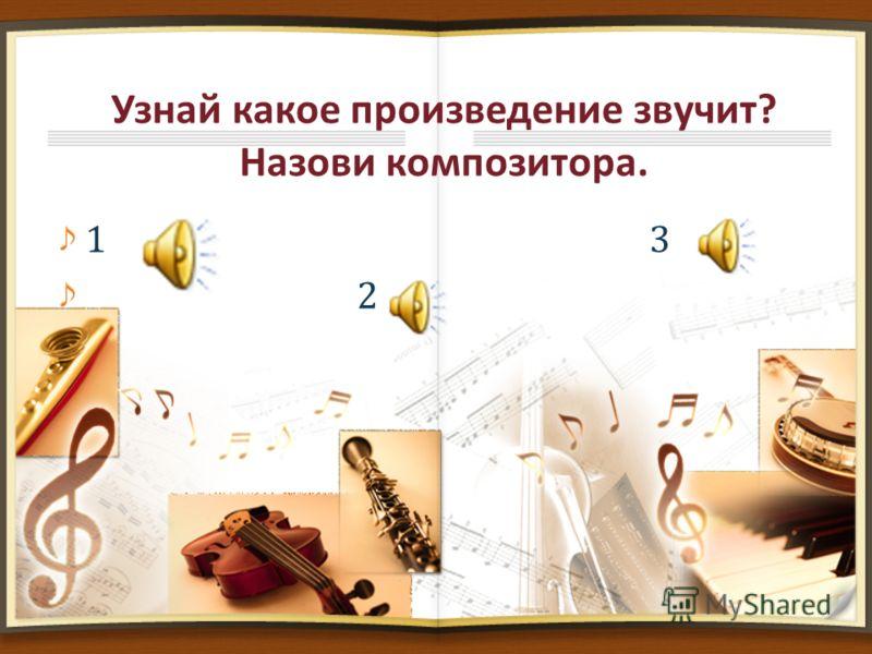 Узнай какое произведение звучит? Назови композитора. 1 3 2