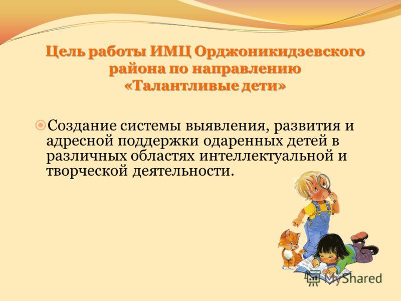 Цель работы ИМЦ Орджоникидзевского района по направлению «Талантливые дети» Создание системы выявления, развития и адресной поддержки одаренных детей в различных областях интеллектуальной и творческой деятельности.