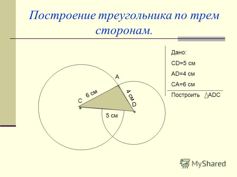 Построение треугольника по трем сторонам. A C D Дано: СD=5 см AD=4 см CA=6 см Построить ADC 5 см 4 см D 6 см