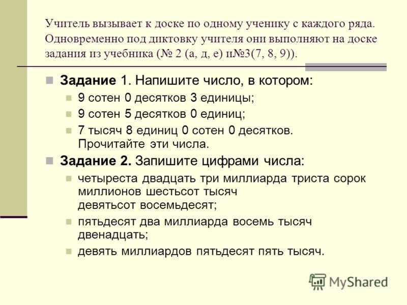 Учитель вызывает к доске по одному ученику с каждого ряда. Одновременно под диктовку учителя они выполняют на доске задания из учебника ( 2 (а, д, е) и3(7, 8, 9)). Задание 1. Напишите число, в котором: 9 сотен 0 десятков 3 единицы; 9 сотен 5 десятков