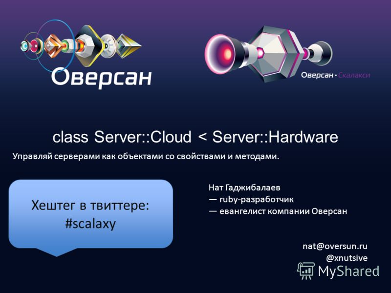 class Server::Cloud < Server::Hardware Управляй серверами как объектами со свойствами и методами. Нат Гаджибалаев ruby-разработчик евангелист компании Оверсан nat@oversun.ru @xnutsive Хештег в твиттере: #scalaxy
