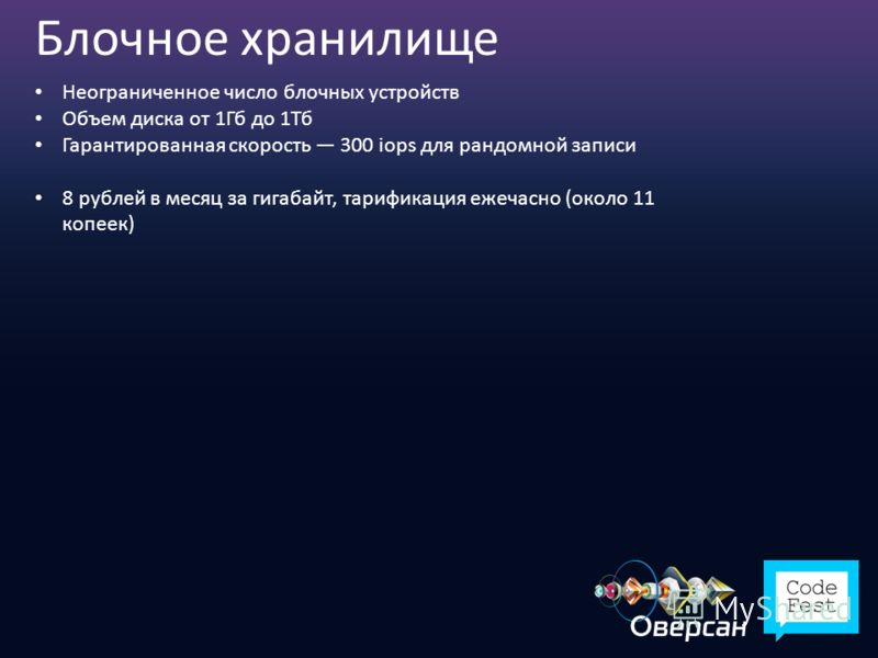 Блочное хранилище Неограниченное число блочных устройств Объем диска от 1Гб до 1Тб Гарантированная скорость 300 iops для рандомной записи 8 рублей в месяц за гигабайт, тарификация ежечасно (около 11 копеек)