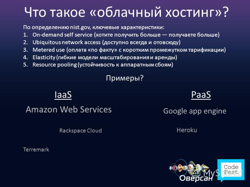 Что такое «облачный хостинг»? По определению nist.gov, ключевые характеристики: 1.On-demand self service (хотите получить больше получаете больше) 2.Ubiquitous network access (доступно всегда и отовсюду) 3.Metered use (оплата «по факту» с коротким пр