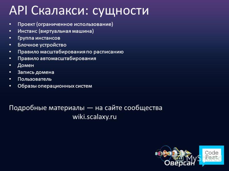 API Скалакси: сущности Проект (ограниченное использование) Инстанс (виртуальная машина) Группа инстансов Блочное устройство Правило масштабирования по расписанию Правило автомасштабирования Домен Запись домена Пользователь Образы операционных систем