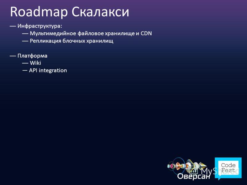 Roadmap Скалакси Инфраструктура: Мультимедийное файловое хранилище и CDN Репликация блочных хранилищ Платформа Wiki API integration