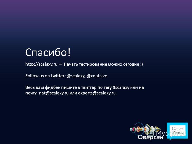 Спасибо! http://scalaxy.ru Начать тестирование можно сегодня :) Follow us on twitter: @scalaxy, @xnutsive Весь ваш фидбэк пишите в твиттер по тегу #scalaxy или на почту nat@scalaxy.ru или experts@scalaxy.ru