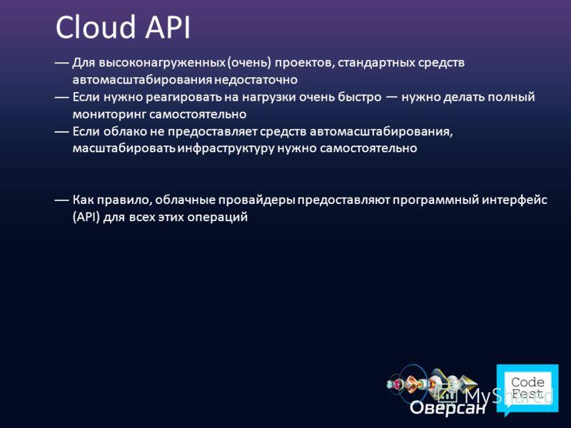Cloud API Для высоконагруженных (очень) проектов, стандартных средств автомасштабирования недостаточно Если нужно реагировать на нагрузки очень быстро нужно делать полный мониторинг самостоятельно Если облако не предоставляет средств автомасштабирова