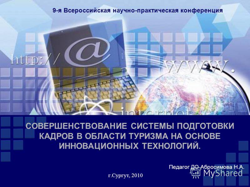СОВЕРШЕНСТВОВАНИЕ СИСТЕМЫ ПОДГОТОВКИ КАДРОВ В ОБЛАСТИ ТУРИЗМА НА ОСНОВЕ ИННОВАЦИОННЫХ ТЕХНОЛОГИЙ. г.Сургут, 2010 9-я Всероссийская научно-практическая конференция Педагог ДО Абросимова Н.А.