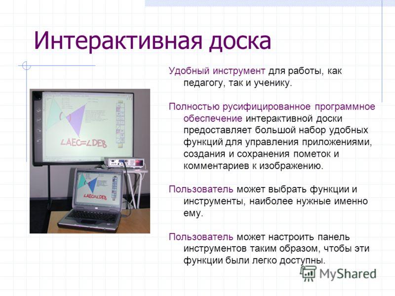 Интерактивная доска Удобный инструмент для работы, как педагогу, так и ученику. Полностью русифицированное программное обеспечение интерактивной доски предоставляет большой набор удобных функций для управления приложениями, создания и сохранения поме
