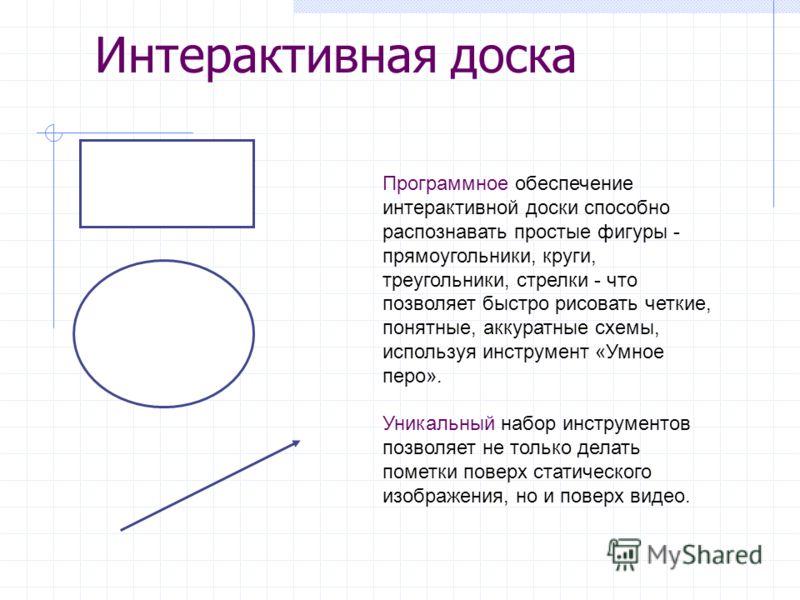 Программное обеспечение интерактивной доски способно распознавать простые фигуры - прямоугольники, круги, треугольники, стрелки - что позволяет быстро рисовать четкие, понятные, аккуратные схемы, используя инструмент «Умное перо». Уникальный набор ин