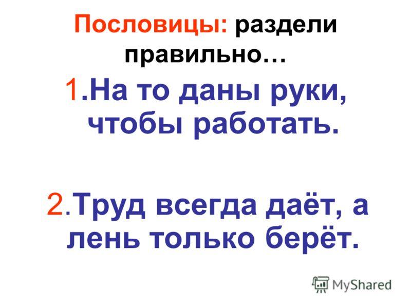 Пословицы: раздели правильно… 1.На то даны руки, чтобы работать. 2.Труд всегда даёт, а лень только берёт.
