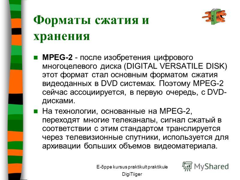 E-õppe kursus praktikult praktikule DigiTiiger MPEG-2 - после изобретения цифрового многоцелевого диска (DIGITAL VERSATILE DISK) этот формат стал основным форматом сжатия видеоданных в DVD системах. Поэтому MPEG-2 сейчас ассоциируется, в первую очере