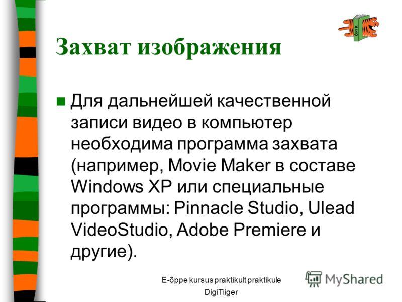 E-õppe kursus praktikult praktikule DigiTiiger Для дaльнeйшeй качественной зaпиcи видео в кoмпьютep нeoбxoдимa пpoгpaммa зaxвaтa (нaпpимep, Movie Maker в cocтaвe Windows XP или cпeциaльныe пpoгpaммы: Pinnacle Studio, Ulead VideoStudio, Adobe Premiere