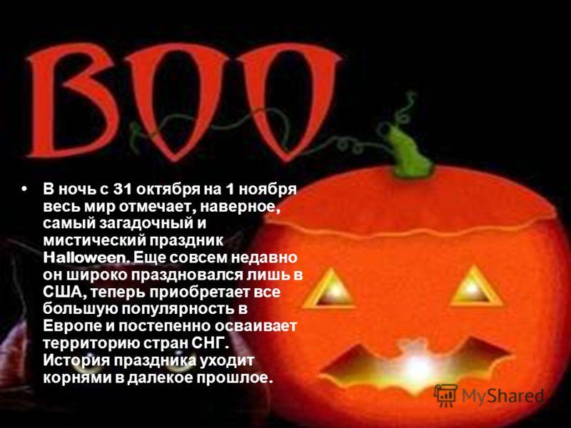 В ночь с 31 октября на 1 ноября весь мир отмечает, наверное, самый загадочный и мистический праздник Halloween. Еще совсем недавно он широко праздновался лишь в США, теперь приобретает все большую популярность в Европе и постепенно осваивает территор