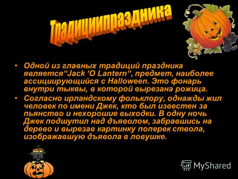 Одной из главных традиций праздника являетсяJack O Lantern, предмет, наиболее ассициирующийся с Halloween. Это фонарь внутри тыквы, в которой вырезана рожица. Согласно ирландскому фольклору, однажды жил человек по имени Джек, кто был известен за пьян