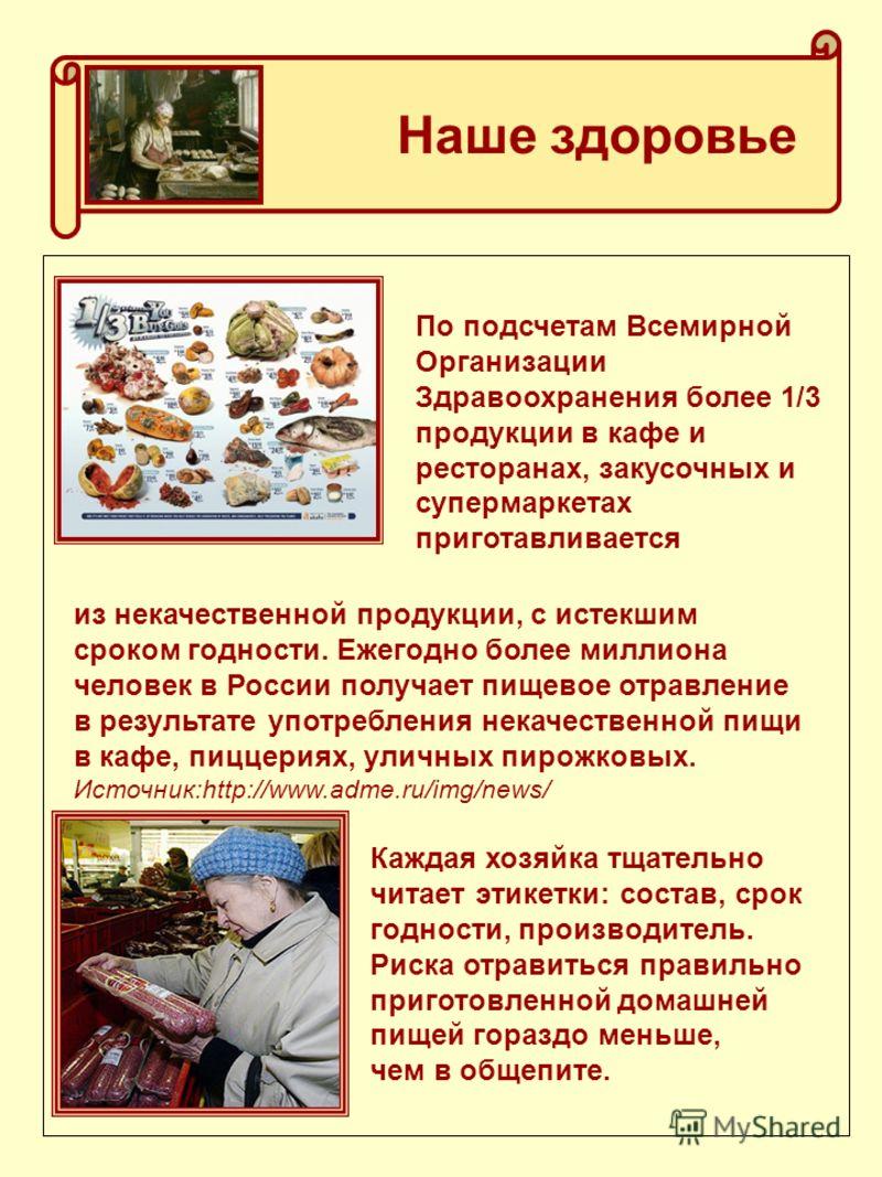 Наше здоровье По подсчетам Всемирной Организации Здравоохранения более 1/3 продукции в кафе и ресторанах, закусочных и супермаркетах приготавливается из некачественной продукции, с истекшим сроком годности. Ежегодно более миллиона человек в России по