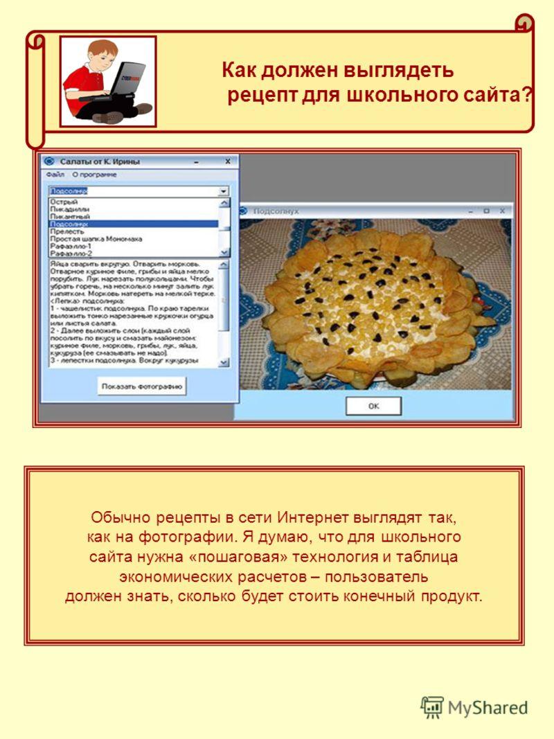 Как должен выглядеть рецепт для школьного сайта? Обычно рецепты в сети Интернет выглядят так, как на фотографии. Я думаю, что для школьного сайта нужна «пошаговая» технология и таблица экономических расчетов – пользователь должен знать, сколько будет
