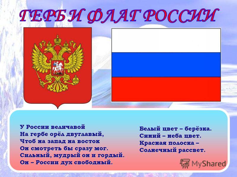 У России величавой На гербе орёл двуглавый, Чтоб на запад на восток Он смотреть бы сразу мог. Сильный, мудрый он и гордый. Он – России дух свободный. Белый цвет – берёзка. Синий – неба цвет. Красная полоска – Солнечный рассвет.
