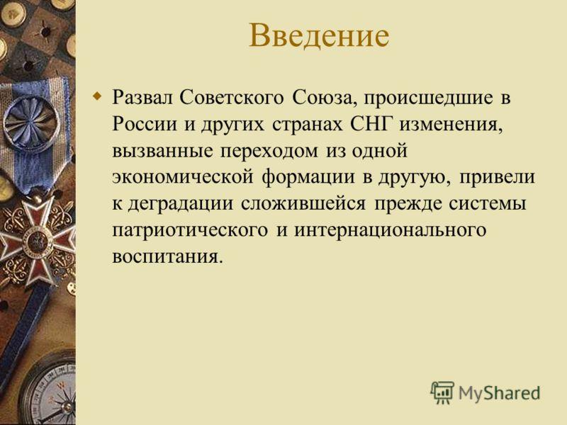 Введение Развал Советского Союза, происшедшие в России и других странах СНГ изменения, вызванные переходом из одной экономической формации в другую, привели к деградации сложившейся прежде системы патриотического и интернационального воспитания.