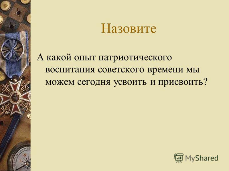 Назовите А какой опыт патриотического воспитания советского времени мы можем сегодня усвоить и присвоить?