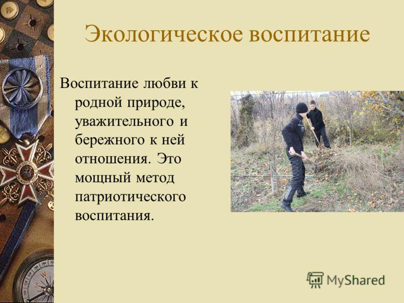 Экологическое воспитание Воспитание любви к родной природе, уважительного и бережного к ней отношения. Это мощный метод патриотического воспитания.